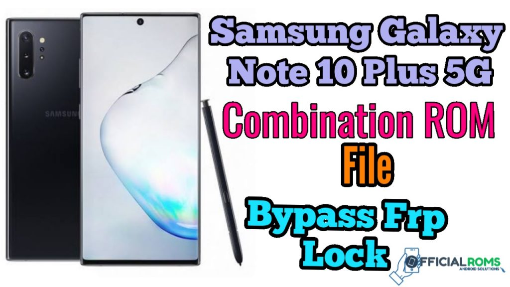 Download Galaxy Note 10 Plus 5G Combination ROM files and ByPass FRP Lock